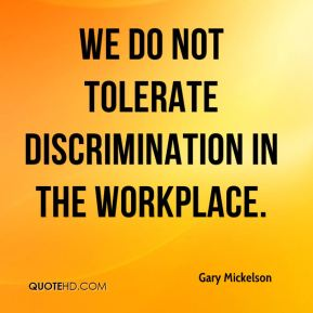 Gary Mickelson - We do not tolerate discrimination in the workplace. It's our policy to provide a work environment free of unlawful harassment and discrimination.