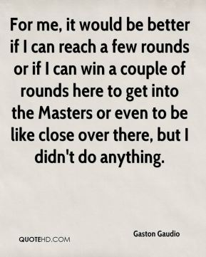 For me, it would be better if I can reach a few rounds or if I can win a couple of rounds here to get into the Masters or even to be like close over there, but I didn't do anything.