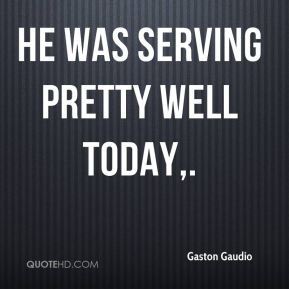 Gaston Gaudio - He was serving pretty well today.