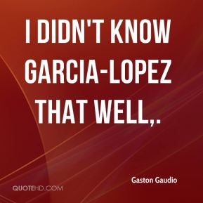 I didn't know Garcia-Lopez that well.