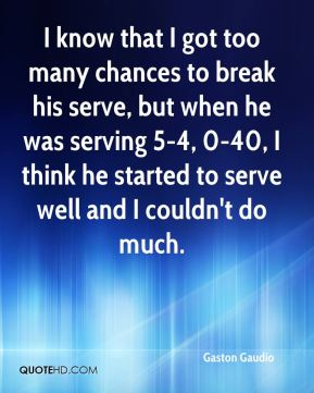 Gaston Gaudio - I know that I got too many chances to break his serve, but when he was serving 5-4, 0-40, I think he started to serve well and I couldn't do much.