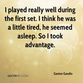 Gaston Gaudio - I played really well during the first set. I think he was a little tired, he seemed asleep. So I took advantage.