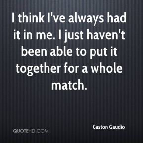 I think I've always had it in me. I just haven't been able to put it together for a whole match.