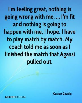 I'm feeling great, nothing is going wrong with me, ... I'm fit and nothing is going to happen with me, I hope. I have to play match by match. My coach told me as soon as I finished the match that Agassi pulled out.