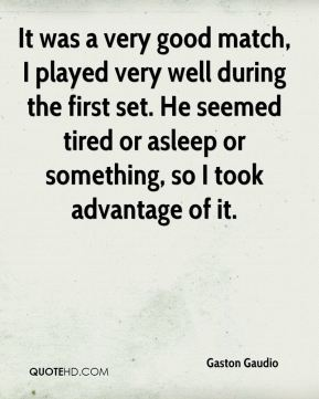 Gaston Gaudio - It was a very good match, I played very well during the first set. He seemed tired or asleep or something, so I took advantage of it.
