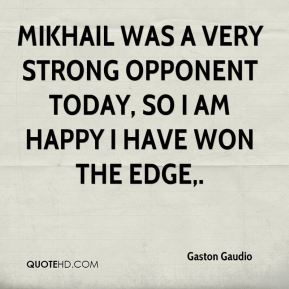 Mikhail was a very strong opponent today, so I am happy I have won the edge.