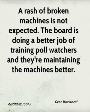 A rash of broken machines is not expected. The board is doing a better job of training poll watchers and they're maintaining the machines better.