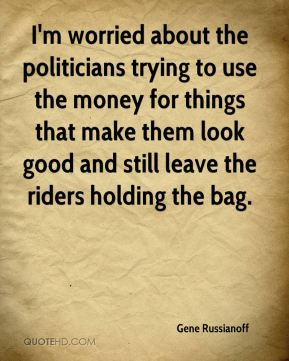 I'm worried about the politicians trying to use the money for things that make them look good and still leave the riders holding the bag.