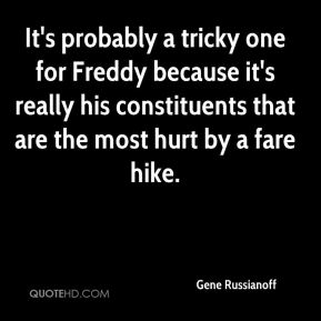 It's probably a tricky one for Freddy because it's really his constituents that are the most hurt by a fare hike.
