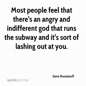 Most people feel that there's an angry and indifferent god that runs the subway and it's sort of lashing out at you.