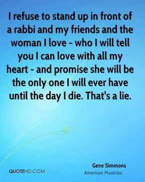 I refuse to stand up in front of a rabbi and my friends and the woman I love - who I will tell you I can love with all my heart - and promise she will be the only one I will ever have until the day I die. That's a lie.