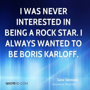 I was never interested in being a rock star. I always wanted to be Boris Karloff.