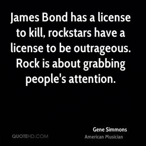 James Bond has a license to kill, rockstars have a license to be outrageous. Rock is about grabbing people's attention.