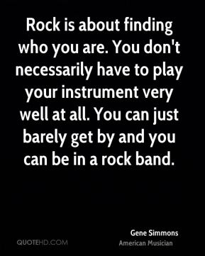 Rock is about finding who you are. You don't necessarily have to play your instrument very well at all. You can just barely get by and you can be in a rock band.