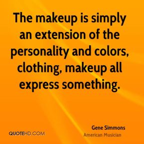 The makeup is simply an extension of the personality and colors, clothing, makeup all express something.