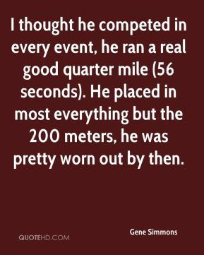 Gene Simmons - I thought he competed in every event, he ran a real good quarter mile (56 seconds). He placed in most everything but the 200 meters, he was pretty worn out by then.