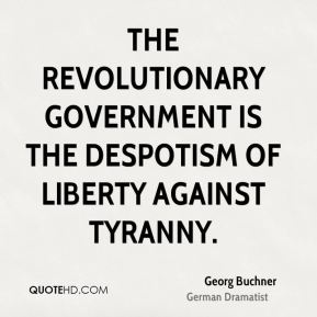 Georg Buchner - The revolutionary government is the despotism of liberty against tyranny.