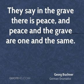 Georg Buchner - They say in the grave there is peace, and peace and the grave are one and the same.