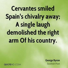 Cervantes smiled Spain's chivalry away; A single laugh demolished the right arm Of his country.
