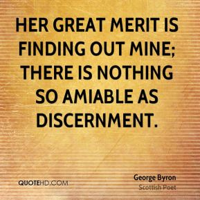 Her great merit is finding out mine; there is nothing so amiable as discernment.