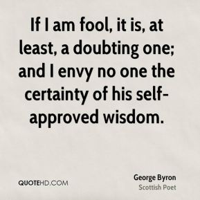 If I am fool, it is, at least, a doubting one; and I envy no one the certainty of his self-approved wisdom.