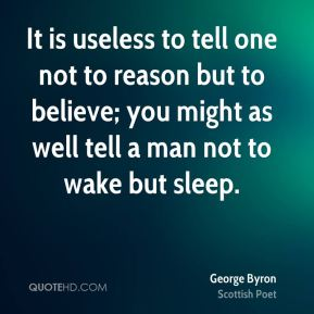 George Byron - It is useless to tell one not to reason but to believe; you might as well tell a man not to wake but sleep.