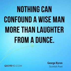 Nothing can confound a wise man more than laughter from a dunce.