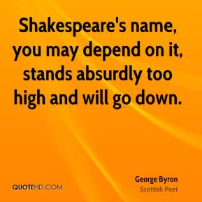 Shakespeare's name, you may depend on it, stands absurdly too high and will go down.