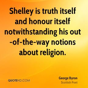 George Byron - Shelley is truth itself and honour itself notwithstanding his out-of-the-way notions about religion.