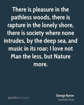 There is pleasure in the pathless woods, there is rapture in the lonely shore, there is society where none intrudes, by the deep sea, and music in its roar; I love not Man the less, but Nature more.