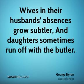 George Byron - Wives in their husbands' absences grow subtler, And daughters sometimes run off with the butler.