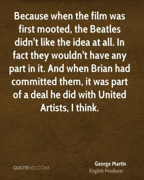 Because when the film was first mooted, the Beatles didn't like the idea at all. In fact they wouldn't have any part in it. And when Brian had committed them, it was part of a deal he did with United Artists, I think.