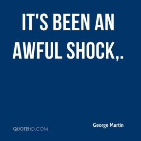 George Martin - It's been an awful shock.
