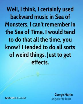Well, I think, I certainly used backward music in Sea of Monsters. I can't remember in the Sea of Time. I would tend to do that all the time, you know? I tended to do all sorts of weird things. Just to get effects.