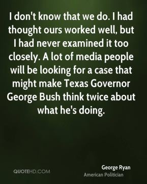 I don't know that we do. I had thought ours worked well, but I had never examined it too closely. A lot of media people will be looking for a case that might make Texas Governor George Bush think twice about what he's doing.