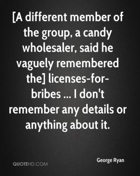George Ryan - [A different member of the group, a candy wholesaler, said he vaguely remembered the] licenses-for-bribes ... I don't remember any details or anything about it.