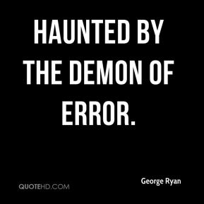 haunted by the demon of error.