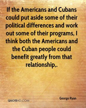 George Ryan - If the Americans and Cubans could put aside some of their political differences and work out some of their programs, I think both the Americans and the Cuban people could benefit greatly from that relationship.