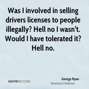 George Ryan - Was I involved in selling drivers licenses to people illegally? Hell no I wasn't. Would I have tolerated it? Hell no.
