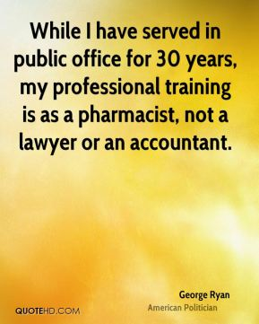 George Ryan - While I have served in public office for 30 years, my professional training is as a pharmacist, not a lawyer or an accountant.