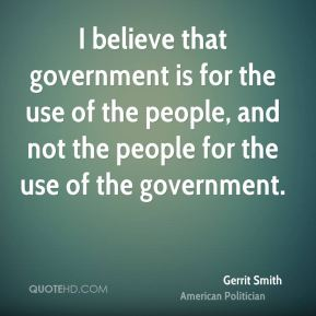 I believe that government is for the use of the people, and not the people for the use of the government.