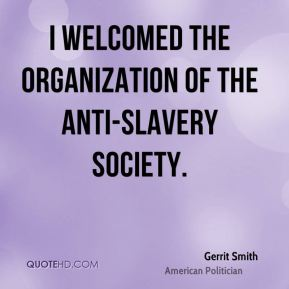 Gerrit Smith - I welcomed the organization of the Anti-slavery Society.