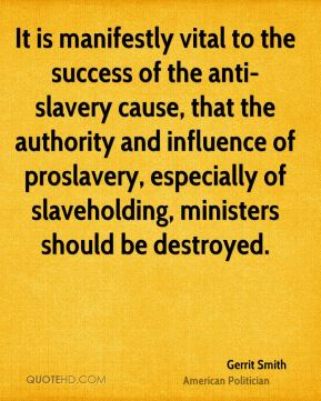Gerrit Smith - It is manifestly vital to the success of the anti-slavery cause, that the authority and influence of proslavery, especially of slaveholding, ministers should be destroyed.