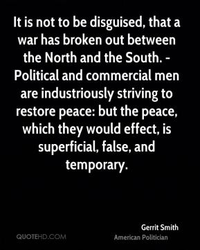 Gerrit Smith - It is not to be disguised, that a war has broken out between the North and the South. - Political and commercial men are industriously striving to restore peace: but the peace, which they would effect, is superficial, false, and temporary.
