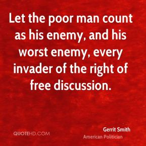 Gerrit Smith - Let the poor man count as his enemy, and his worst enemy, every invader of the right of free discussion.
