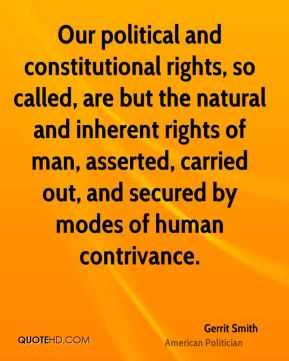 Gerrit Smith - Our political and constitutional rights, so called, are but the natural and inherent rights of man, asserted, carried out, and secured by modes of human contrivance.