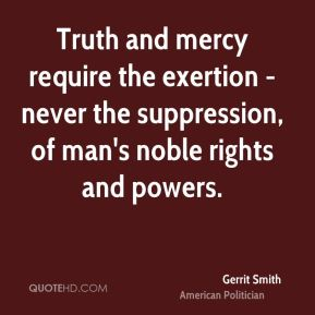 Gerrit Smith - Truth and mercy require the exertion - never the suppression, of man's noble rights and powers.