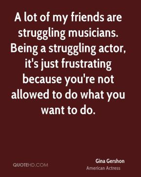 A lot of my friends are struggling musicians. Being a struggling actor, it's just frustrating because you're not allowed to do what you want to do.