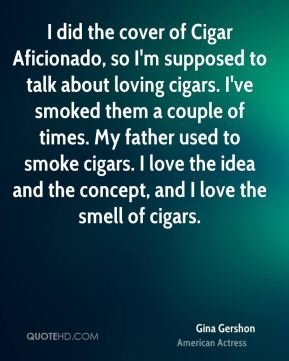 I did the cover of Cigar Aficionado, so I'm supposed to talk about loving cigars. I've smoked them a couple of times. My father used to smoke cigars. I love the idea and the concept, and I love the smell of cigars.