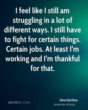 I feel like I still am struggling in a lot of different ways. I still have to fight for certain things. Certain jobs. At least I'm working and I'm thankful for that.